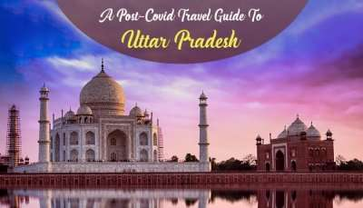 Post-Covid Travel Guide To Uttar Pradesh